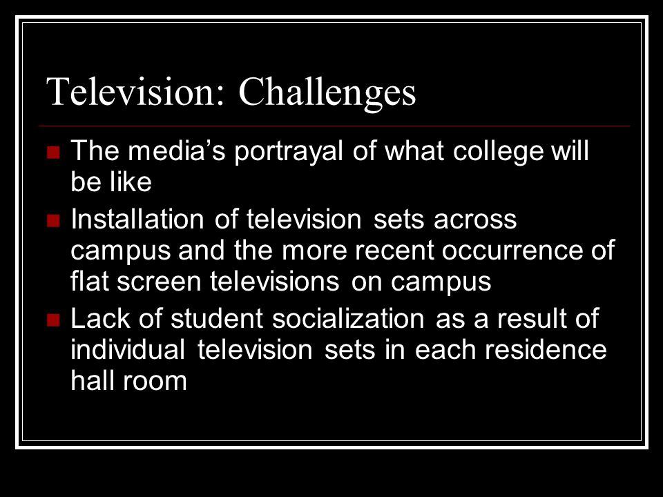 Television: Challenges The medias portrayal of what college will be like Installation of television sets across campus and the more recent occurrence of flat screen televisions on campus Lack of student socialization as a result of individual television sets in each residence hall room
