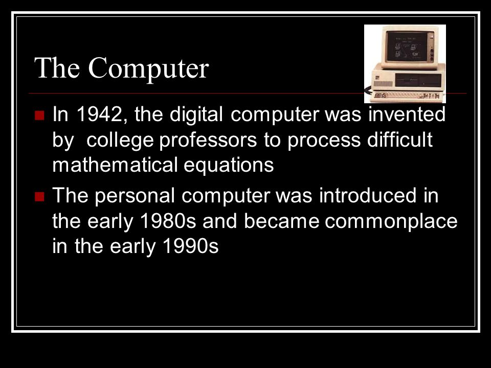 The Computer In 1942, the digital computer was invented by college professors to process difficult mathematical equations The personal computer was introduced in the early 1980s and became commonplace in the early 1990s