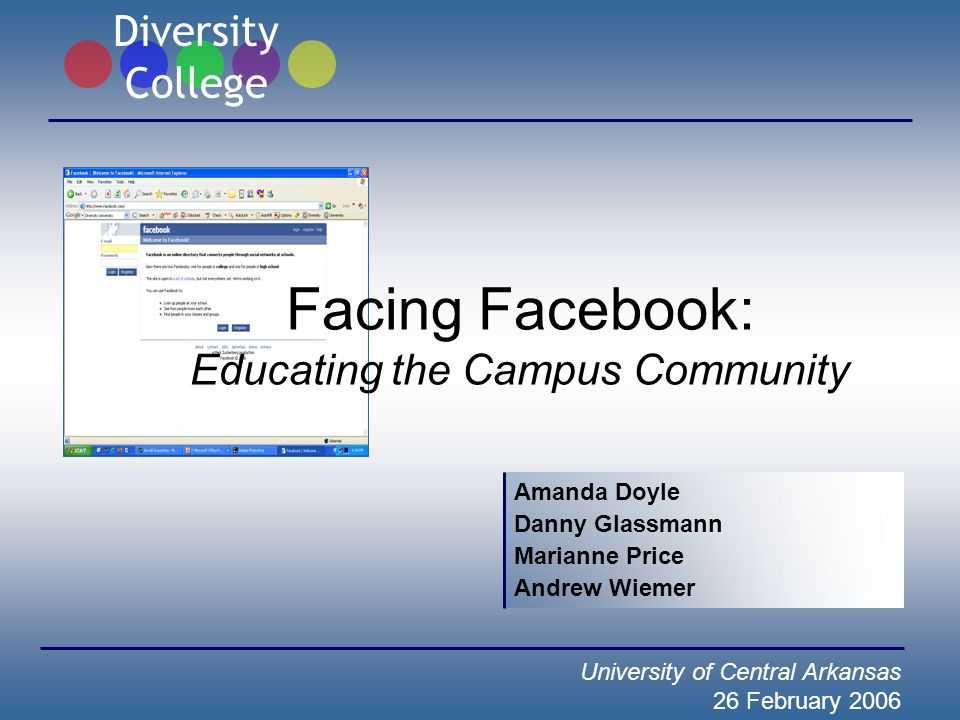 Facing Facebook: Educating the Campus Community Amanda Doyle Danny Glassmann Marianne Price Andrew Wiemer University of Central Arkansas 26 February 2006 Diversity College