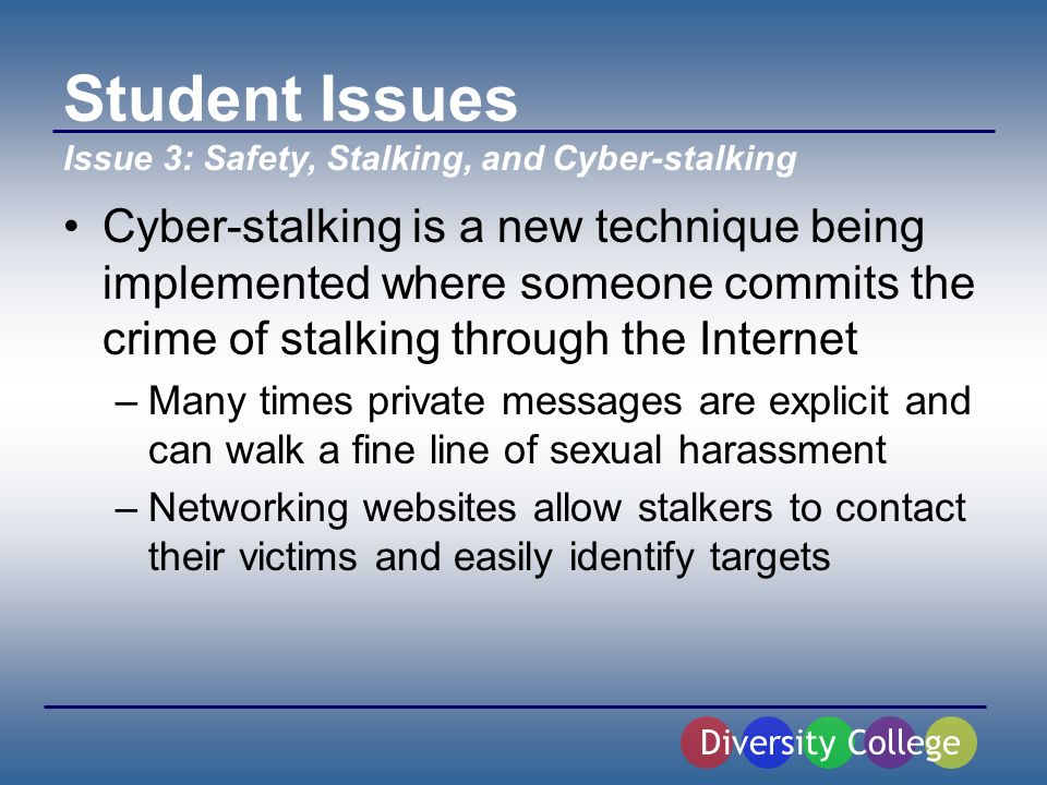Student Issues Cyber-stalking is a new technique being implemented where someone commits the crime of stalking through the Internet –Many times private messages are explicit and can walk a fine line of sexual harassment –Networking websites allow stalkers to contact their victims and easily identify targets Diversity College Issue 3: Safety, Stalking, and Cyber-stalking