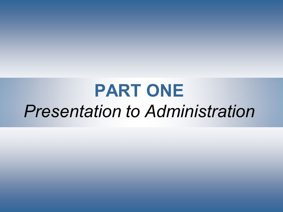PART ONE Presentation to Administration