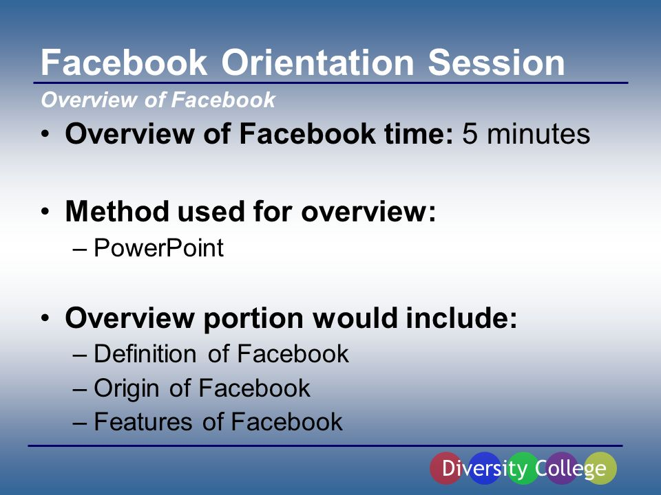 Facebook Orientation Session Overview of Facebook time: 5 minutes Method used for overview: –PowerPoint Overview portion would include: –Definition of Facebook –Origin of Facebook –Features of Facebook Diversity College Overview of Facebook