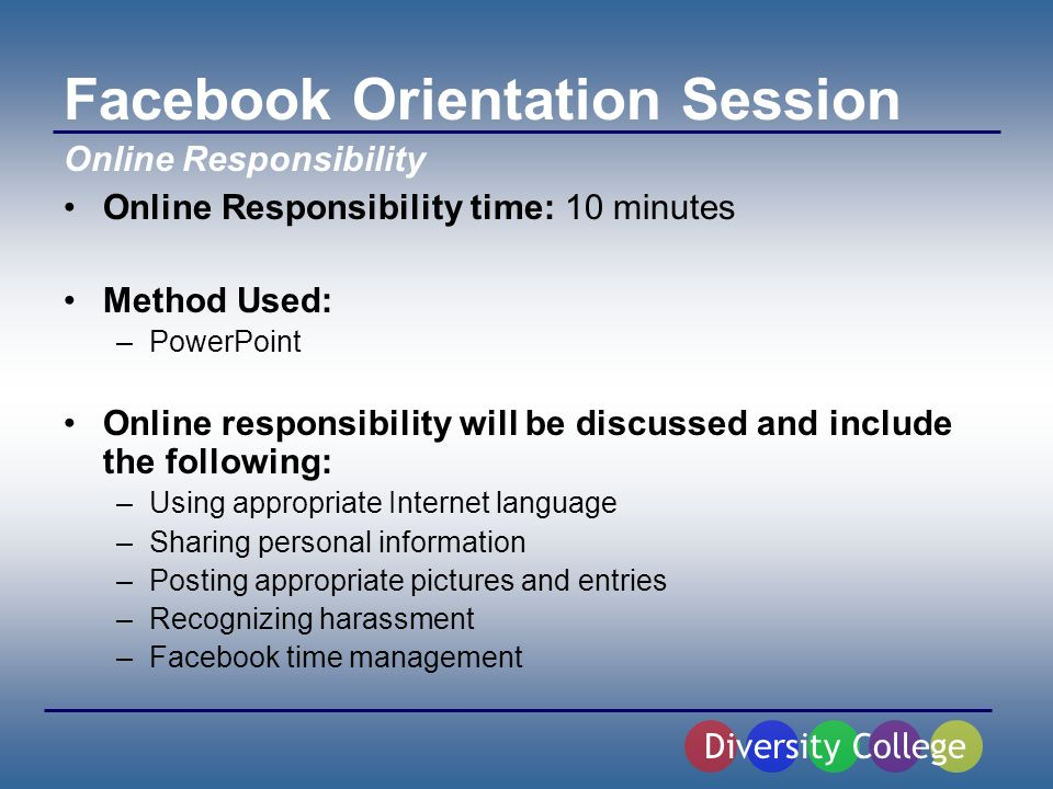 Facebook Orientation Session Online Responsibility time: 10 minutes Method Used: –PowerPoint Online responsibility will be discussed and include the following: –Using appropriate Internet language –Sharing personal information –Posting appropriate pictures and entries –Recognizing harassment –Facebook time management Diversity College Online Responsibility