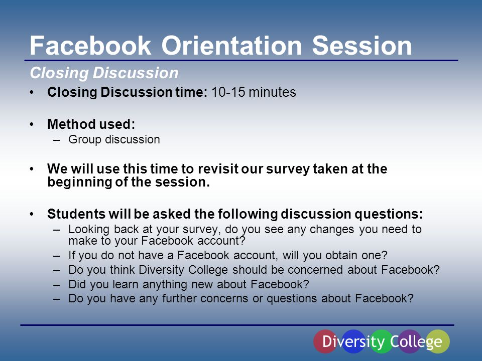 Facebook Orientation Session Closing Discussion time: 10-15 minutes Method used: –Group discussion We will use this time to revisit our survey taken at the beginning of the session.