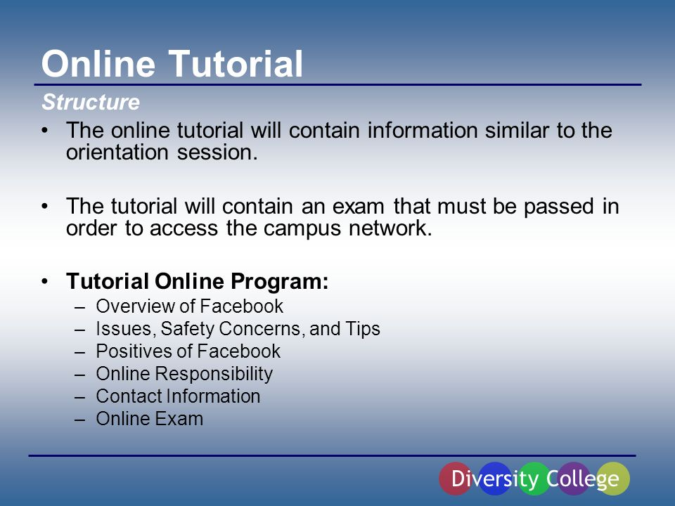 Online Tutorial The online tutorial will contain information similar to the orientation session.