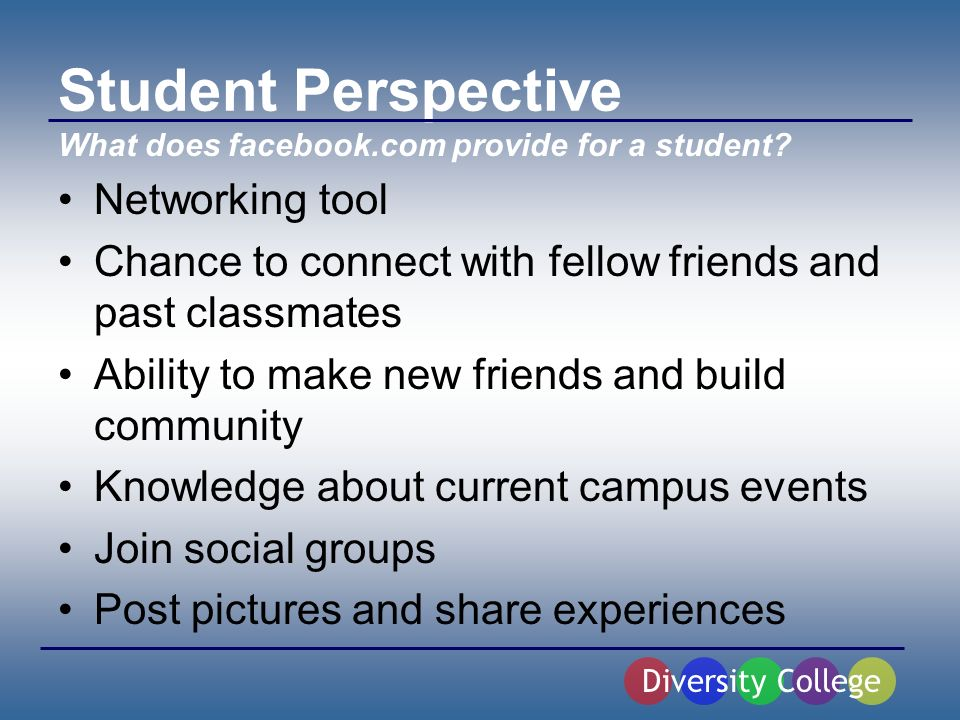 Student Perspective Networking tool Chance to connect with fellow friends and past classmates Ability to make new friends and build community Knowledge about current campus events Join social groups Post pictures and share experiences Diversity College What does facebook.com provide for a student?