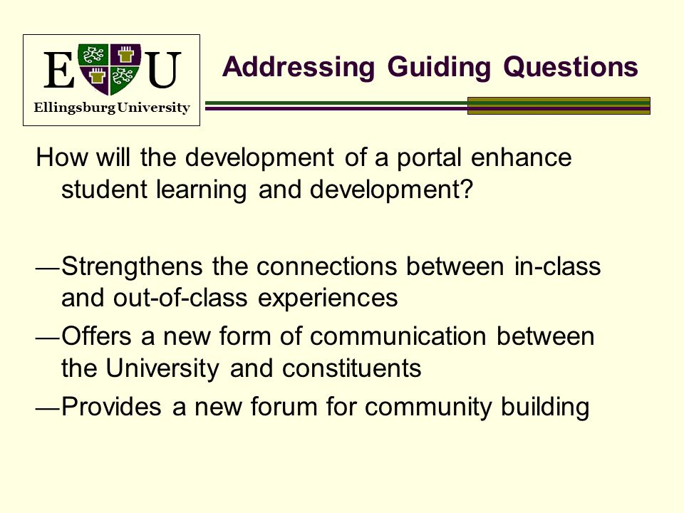 E U Ellingsburg University Addressing Guiding Questions How will the development of a portal enhance student learning and development? Strengthens the