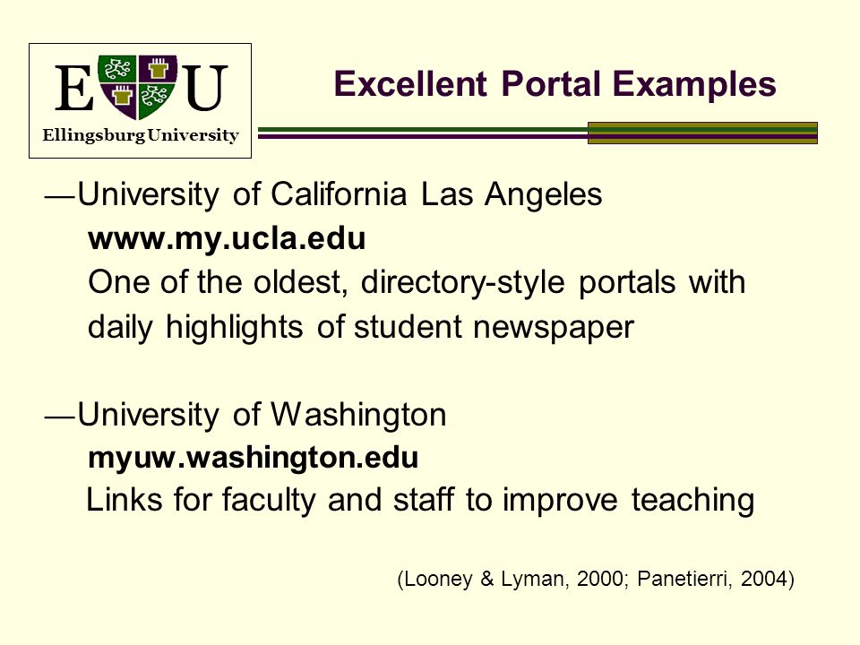 E U Ellingsburg University Excellent Portal Examples University of California Las Angeles www.my.ucla.edu One of the oldest, directory-style portals w