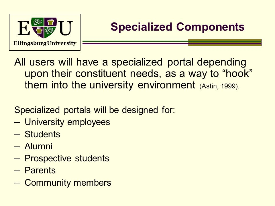 E U Ellingsburg University Specialized Components All users will have a specialized portal depending upon their constituent needs, as a way to hook th