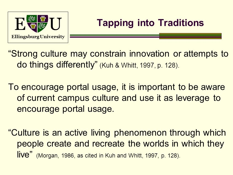E U Ellingsburg University Tapping into Traditions Strong culture may constrain innovation or attempts to do things differently (Kuh & Whitt, 1997, p.