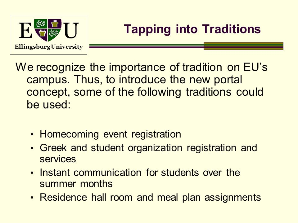 E U Ellingsburg University Tapping into Traditions We recognize the importance of tradition on EUs campus. Thus, to introduce the new portal concept,