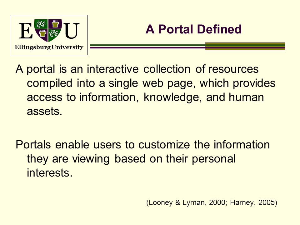 E U Ellingsburg University A Portal Defined A portal is an interactive collection of resources compiled into a single web page, which provides access