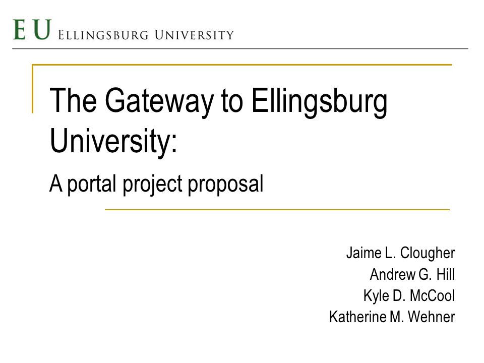 The Gateway to Ellingsburg University: Jaime L. Clougher Andrew G. Hill Kyle D. McCool Katherine M. Wehner A portal project proposal