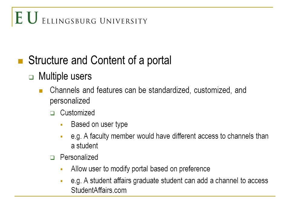Structure and Content of a portal Multiple users Channels and features can be standardized, customized, and personalized Customized Based on user type