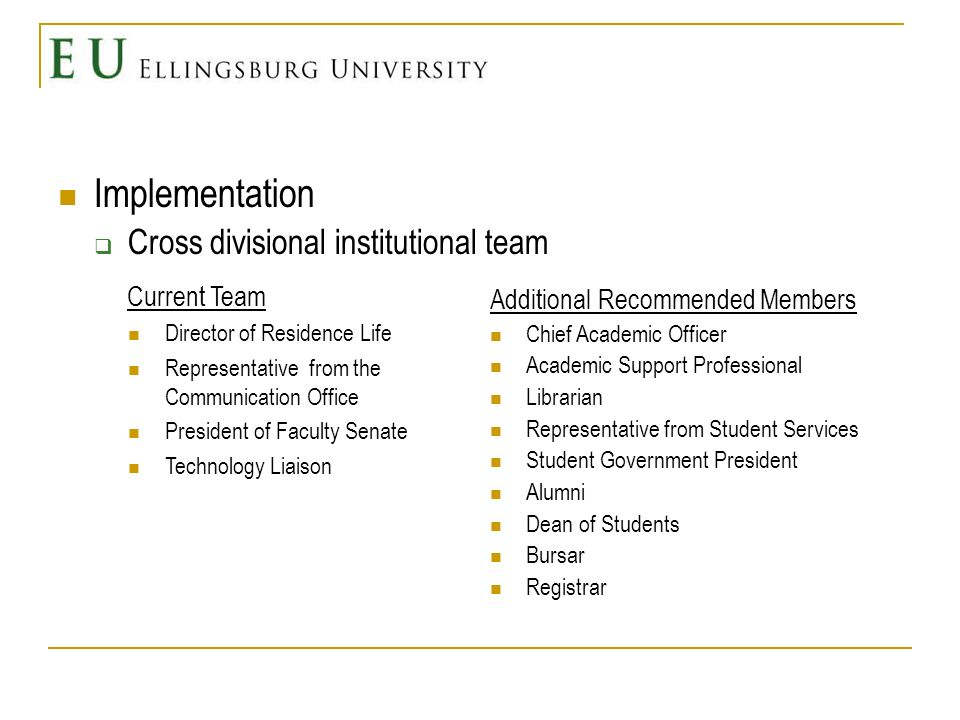 Implementation Cross divisional institutional team Current Team Director of Residence Life Representative from the Communication Office President of Faculty Senate Technology Liaison Additional Recommended Members Chief Academic Officer Academic Support Professional Librarian Representative from Student Services Student Government President Alumni Dean of Students Bursar Registrar