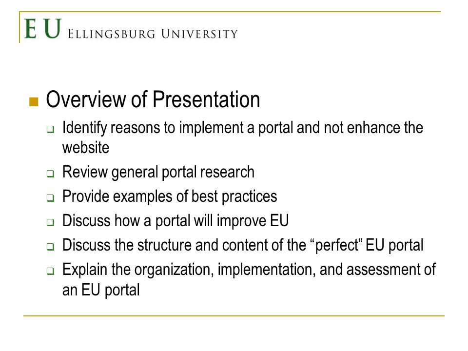 Overview of Presentation Identify reasons to implement a portal and not enhance the website Review general portal research Provide examples of best practices Discuss how a portal will improve EU Discuss the structure and content of the perfect EU portal Explain the organization, implementation, and assessment of an EU portal