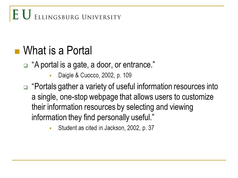 What is a Portal A portal is a gate, a door, or entrance. Daigle & Cuocco, 2002, p. 109 Portals gather a variety of useful information resources into