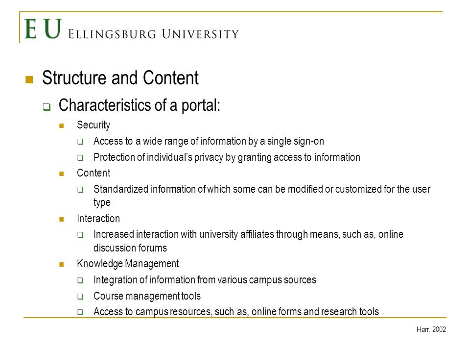 Structure and Content Characteristics of a portal: Security Access to a wide range of information by a single sign-on Protection of individuals privacy by granting access to information Content Standardized information of which some can be modified or customized for the user type Interaction Increased interaction with university affiliates through means, such as, online discussion forums Knowledge Management Integration of information from various campus sources Course management tools Access to campus resources, such as, online forms and research tools Harr, 2002