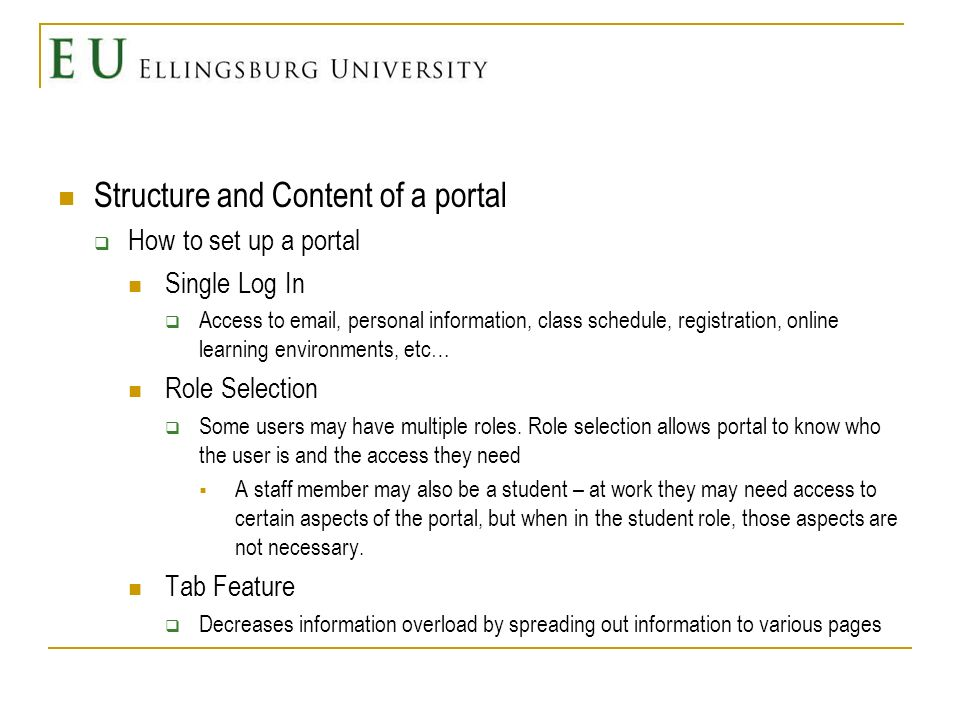 Structure and Content of a portal How to set up a portal Single Log In Access to  , personal information, class schedule, registration, online learning environments, etc… Role Selection Some users may have multiple roles.