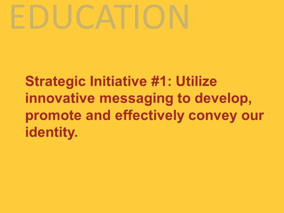 EDUCATION Strategic Initiative #1: Utilize innovative messaging to develop, promote and effectively convey our identity.