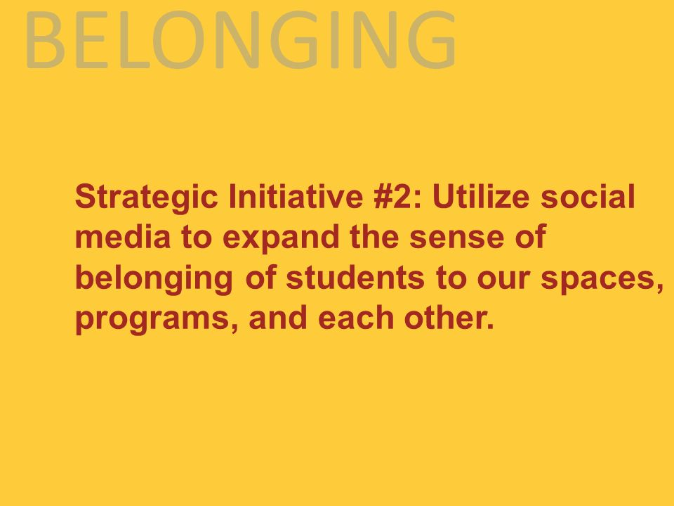 BELONGING Strategic Initiative #2: Utilize social media to expand the sense of belonging of students to our spaces, programs, and each other.