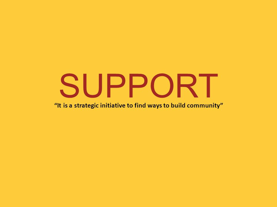 SUPPORT It is a strategic initiative to find ways to build community