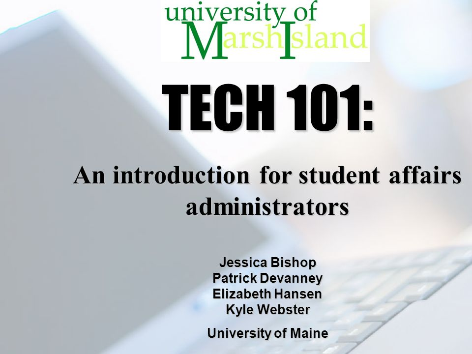 TECH 101: An introduction for student affairs administrators Jessica Bishop Patrick Devanney Elizabeth Hansen Kyle Webster University of Maine