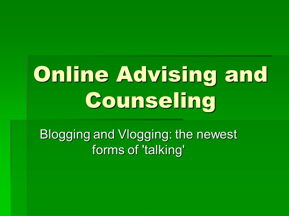Online Advising and Counseling Blogging and Vlogging: the newest forms of 'talking'