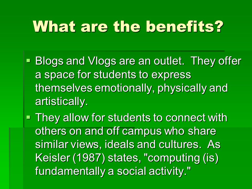 What are the benefits. Blogs and Vlogs are an outlet.