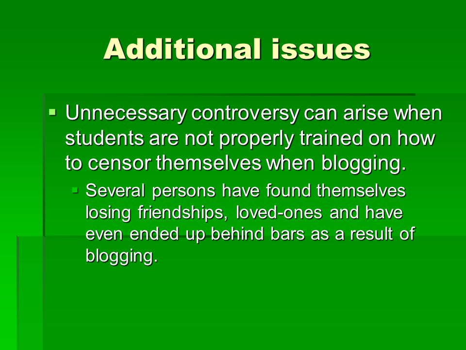 Additional issues Unnecessary controversy can arise when students are not properly trained on how to censor themselves when blogging.