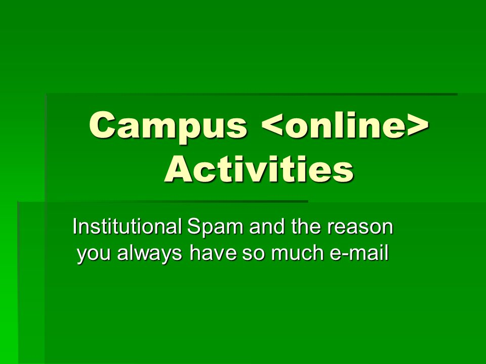 Campus Activities Institutional Spam and the reason you always have so much