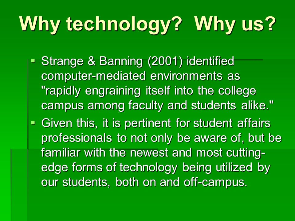 Strange & Banning (2001) identified computer-mediated environments as rapidly engraining itself into the college campus among faculty and students alike. Strange & Banning (2001) identified computer-mediated environments as rapidly engraining itself into the college campus among faculty and students alike. Given this, it is pertinent for student affairs professionals to not only be aware of, but be familiar with the newest and most cutting- edge forms of technology being utilized by our students, both on and off-campus.