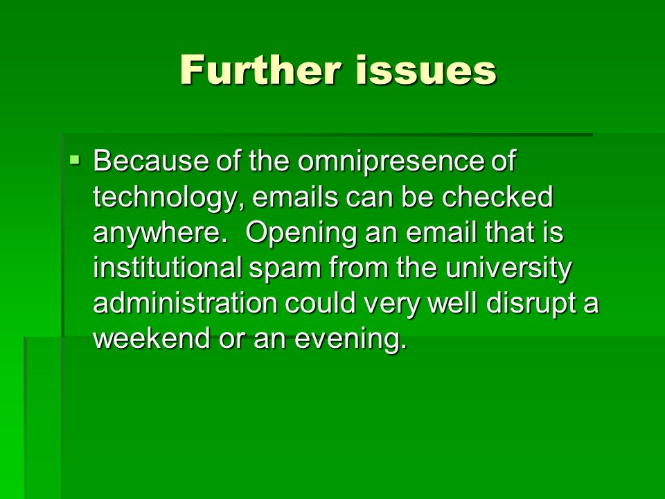Further issues Because of the omnipresence of technology, emails can be checked anywhere. Opening an email that is institutional spam from the univers