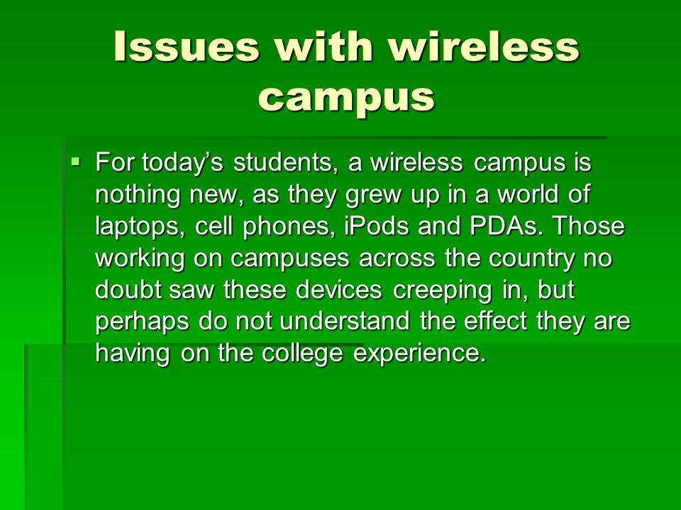 Issues with wireless campus For todays students, a wireless campus is nothing new, as they grew up in a world of laptops, cell phones, iPods and PDAs.
