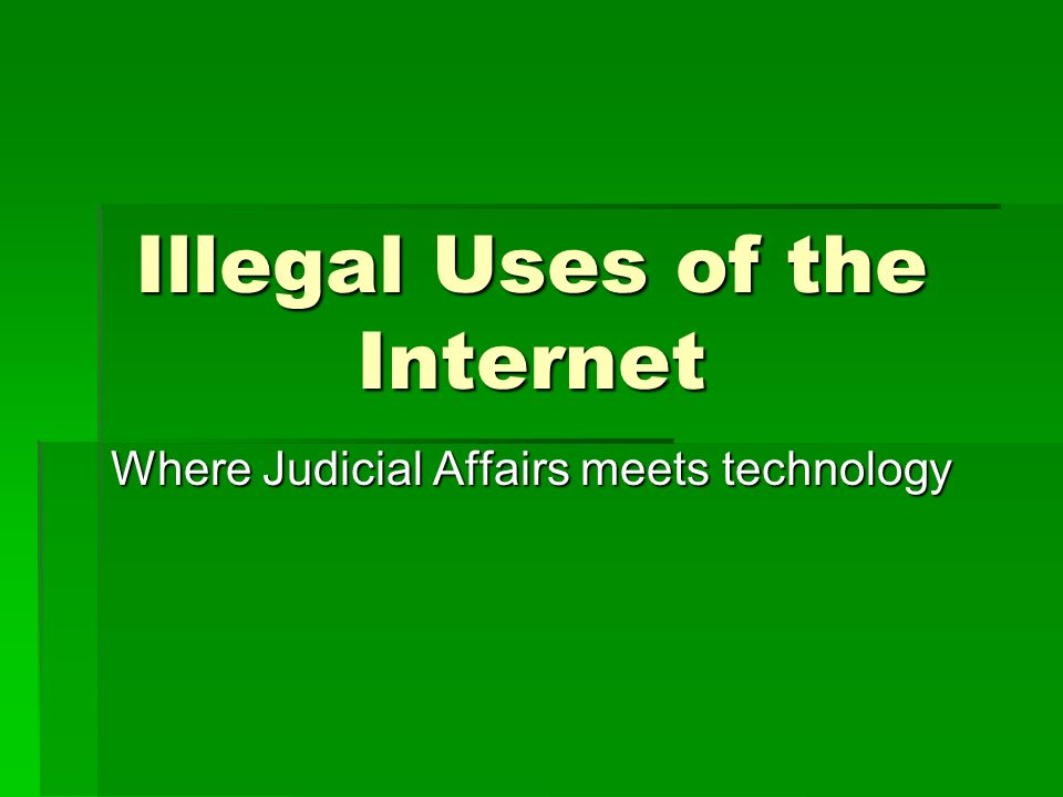 Illegal Uses of the Internet Where Judicial Affairs meets technology