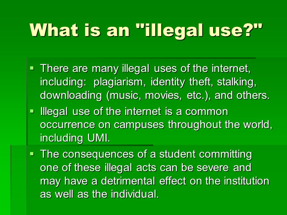 What is an illegal use? There are many illegal uses of the internet, including: plagiarism, identity theft, stalking, downloading (music, movies, etc.), and others.