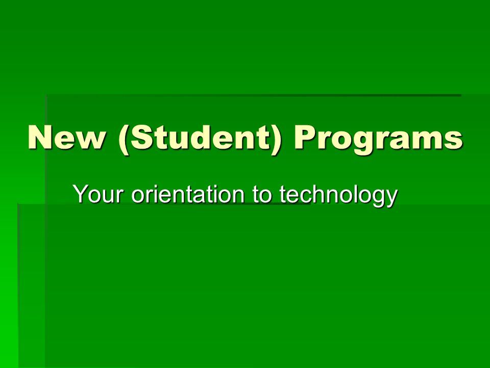 New (Student) Programs Your orientation to technology