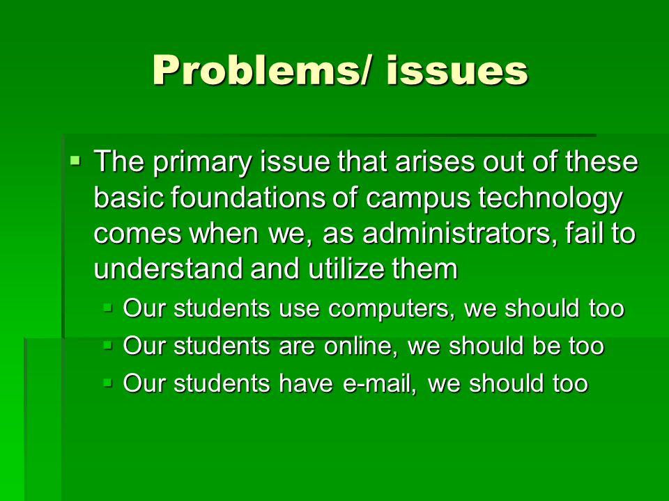 Problems/ issues The primary issue that arises out of these basic foundations of campus technology comes when we, as administrators, fail to understan