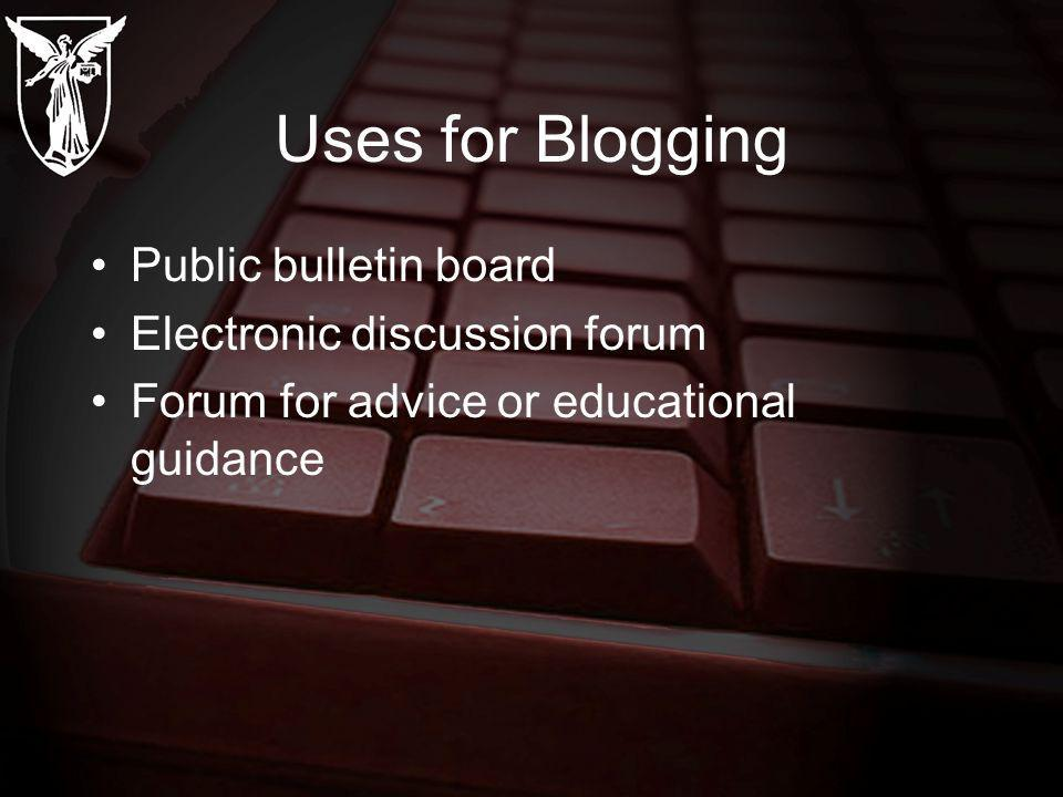 Uses for Blogging Public bulletin board Electronic discussion forum Forum for advice or educational guidance