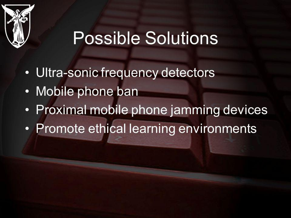 Possible Solutions Ultra-sonic frequency detectors Mobile phone ban Proximal mobile phone jamming devices Promote ethical learning environments