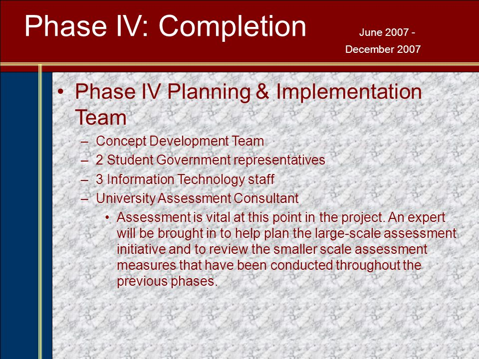 Phase IV: Completion June 2007 - December 2007 Phase IV Planning & Implementation Team –Concept Development Team –2 Student Government representatives –3 Information Technology staff –University Assessment Consultant Assessment is vital at this point in the project.