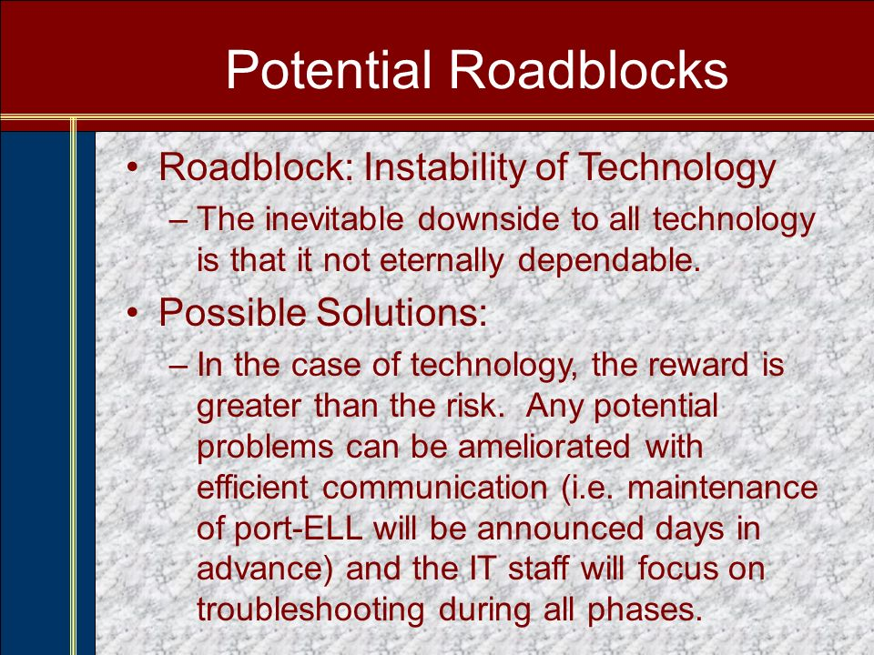 Potential Roadblocks Roadblock: Instability of Technology –The inevitable downside to all technology is that it not eternally dependable.