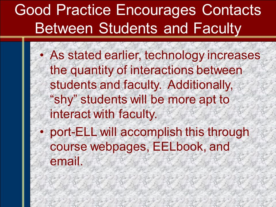 Good Practice Encourages Contacts Between Students and Faculty As stated earlier, technology increases the quantity of interactions between students and faculty.