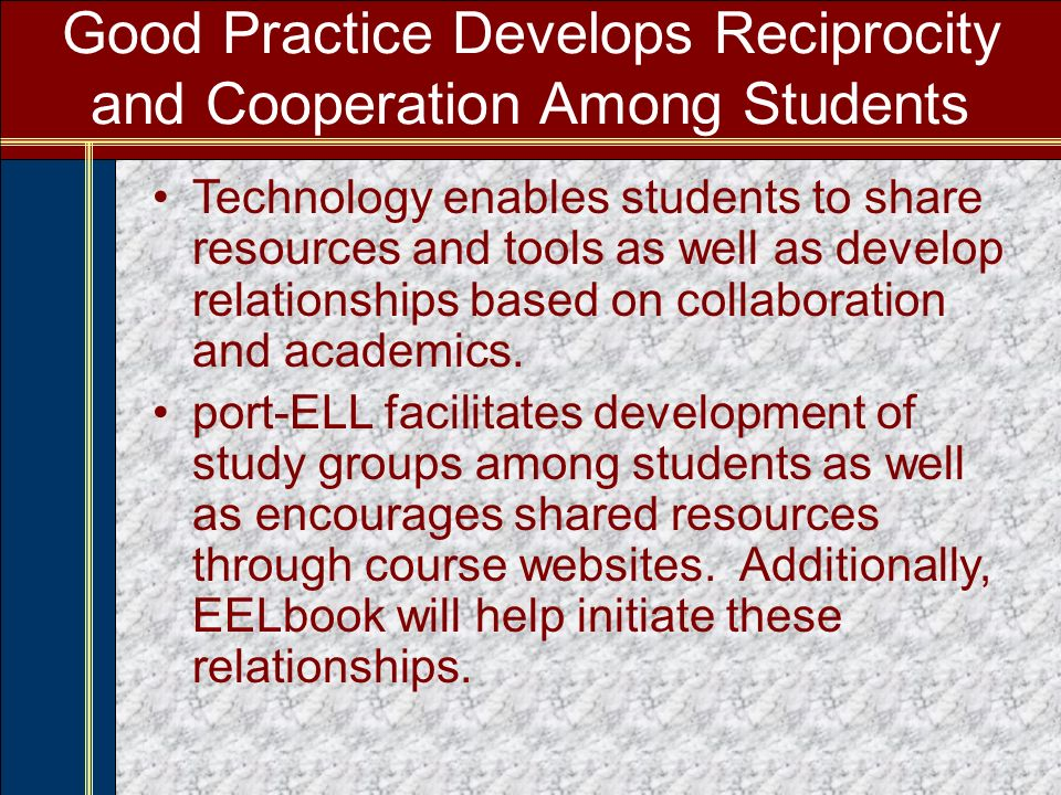 Good Practice Develops Reciprocity and Cooperation Among Students Technology enables students to share resources and tools as well as develop relationships based on collaboration and academics.