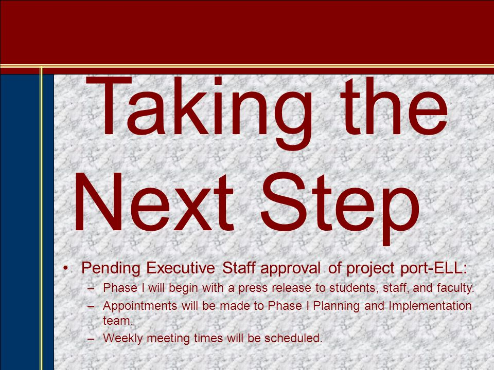 Taking the Next Step Pending Executive Staff approval of project port-ELL: –Phase I will begin with a press release to students, staff, and faculty.