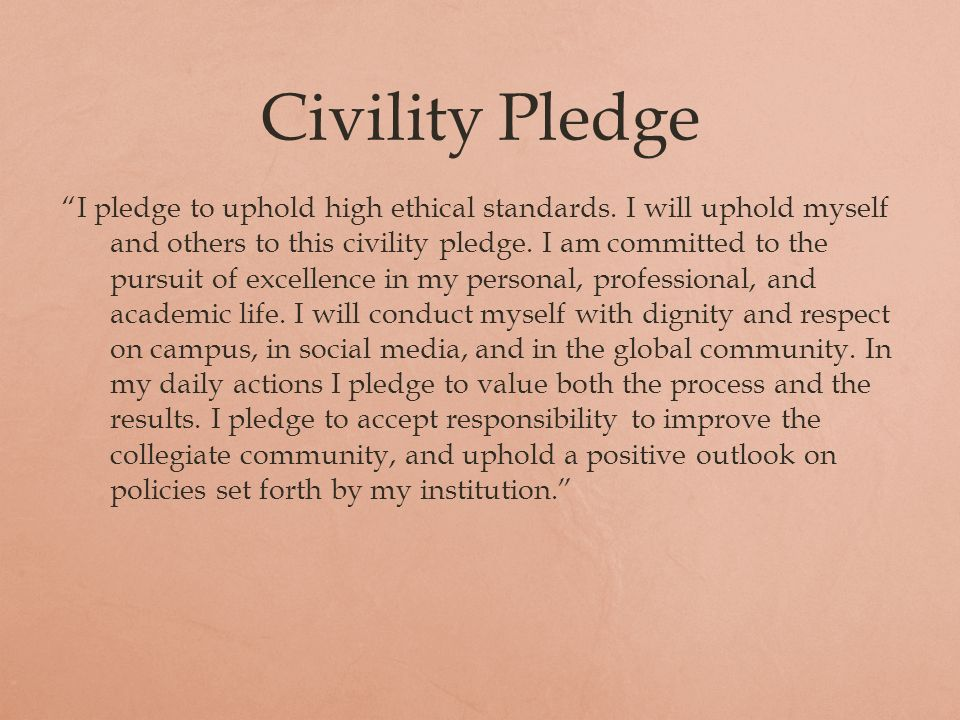 Civility Pledge I pledge to uphold high ethical standards. I will uphold myself and others to this civility pledge. I am committed to the pursuit of e