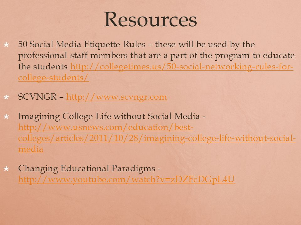 Resources 50 Social Media Etiquette Rules – these will be used by the professional staff members that are a part of the program to educate the students http://collegetimes.us/50-social-networking-rules-for- college-students/http://collegetimes.us/50-social-networking-rules-for- college-students/ SCVNGR – http://www.scvngr.comhttp://www.scvngr.com Imagining College Life without Social Media - http://www.usnews.com/education/best- colleges/articles/2011/10/28/imagining-college-life-without-social- media http://www.usnews.com/education/best- colleges/articles/2011/10/28/imagining-college-life-without-social- media Changing Educational Paradigms - http://www.youtube.com/watch v=zDZFcDGpL4U http://www.youtube.com/watch v=zDZFcDGpL4U