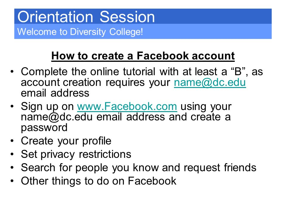 How to create a Facebook account Complete the online tutorial with at least a B, as account creation requires your name@dc.edu email addressname@dc.ed