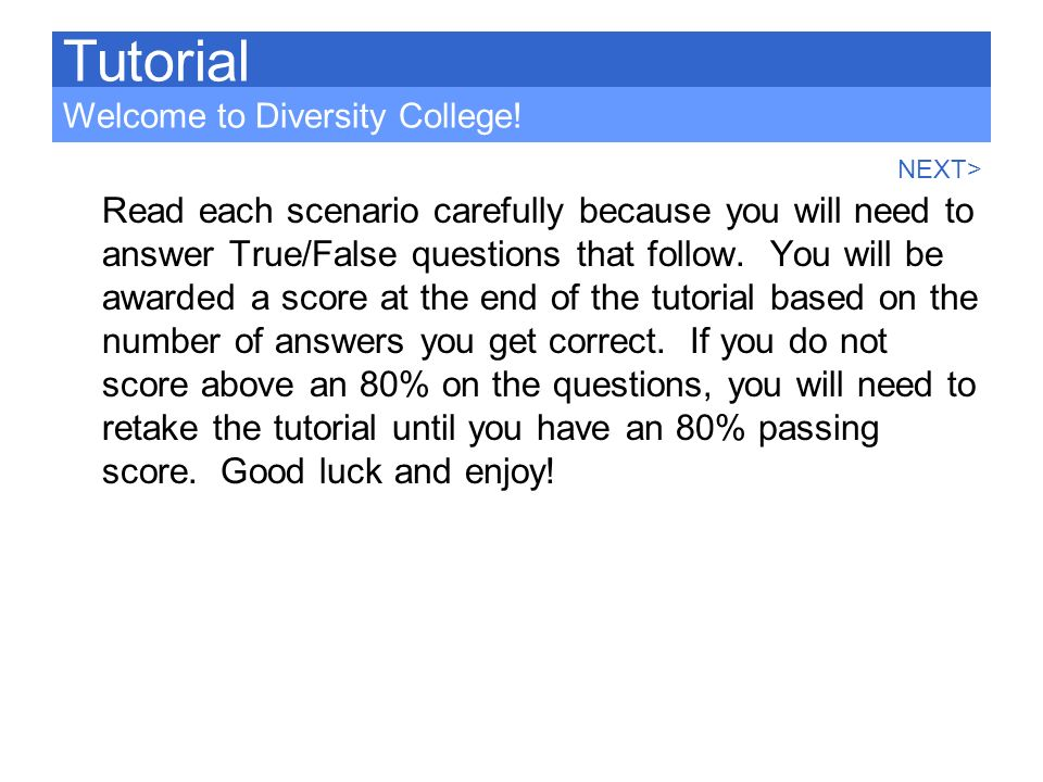 Read each scenario carefully because you will need to answer True/False questions that follow. You will be awarded a score at the end of the tutorial