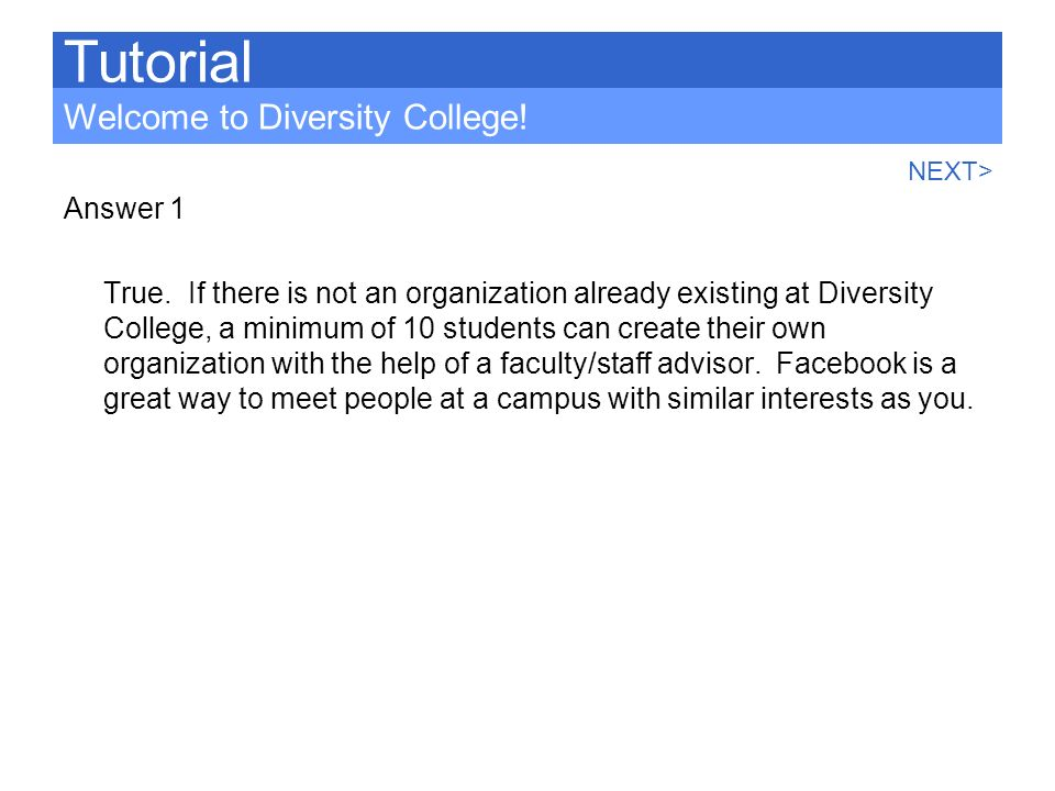 Answer 1 True. If there is not an organization already existing at Diversity College, a minimum of 10 students can create their own organization with